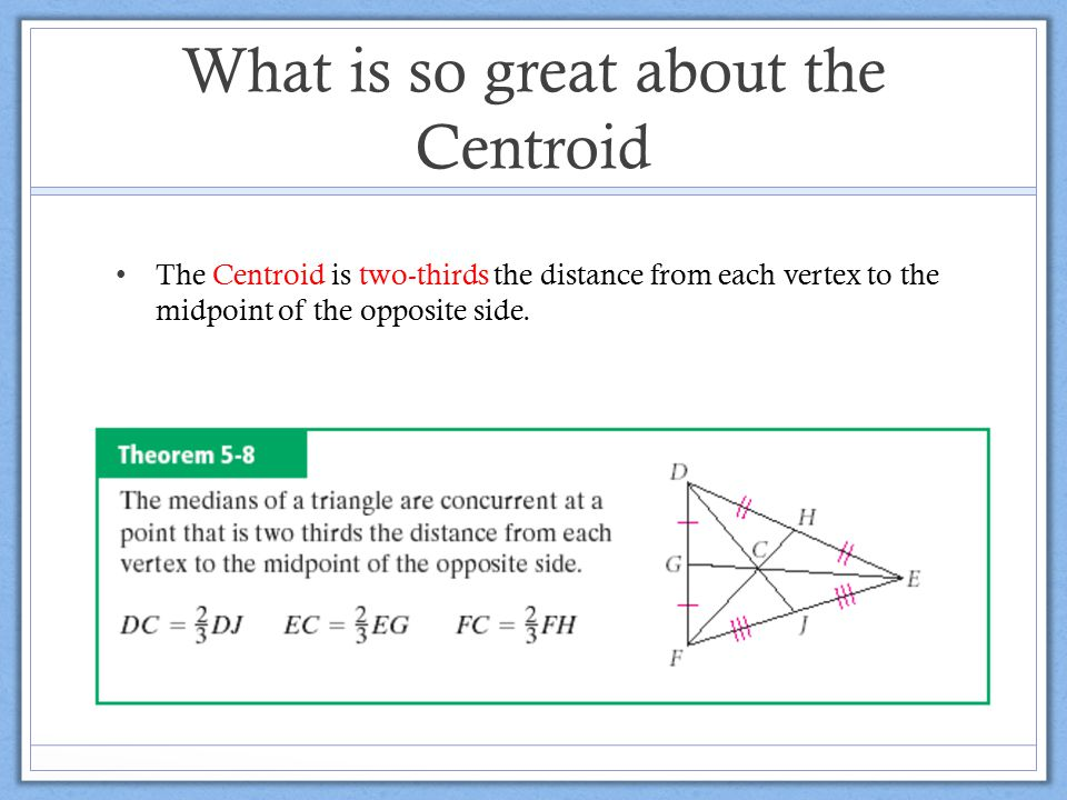 What is so great about the Centroid The Centroid is two-thirds the distance from each vertex to the midpoint of the opposite side.