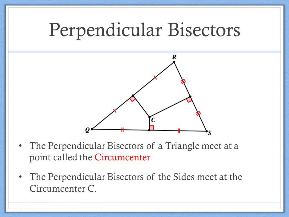 Perpendicular Bisectors The Perpendicular Bisectors of a Triangle meet at a point called the Circumcenter The Perpendicular Bisectors of the Sides meet at the Circumcenter C.