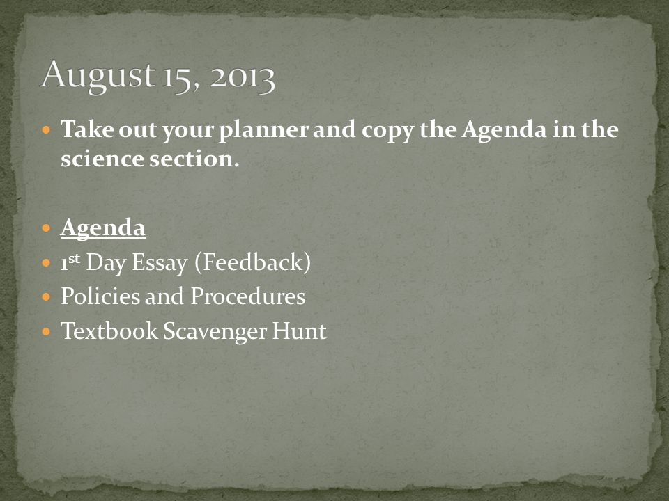 Take out your planner and copy the Agenda in the science section. Agenda 1 st Day Essay (Feedback) Policies and Procedures Textbook Scavenger Hunt