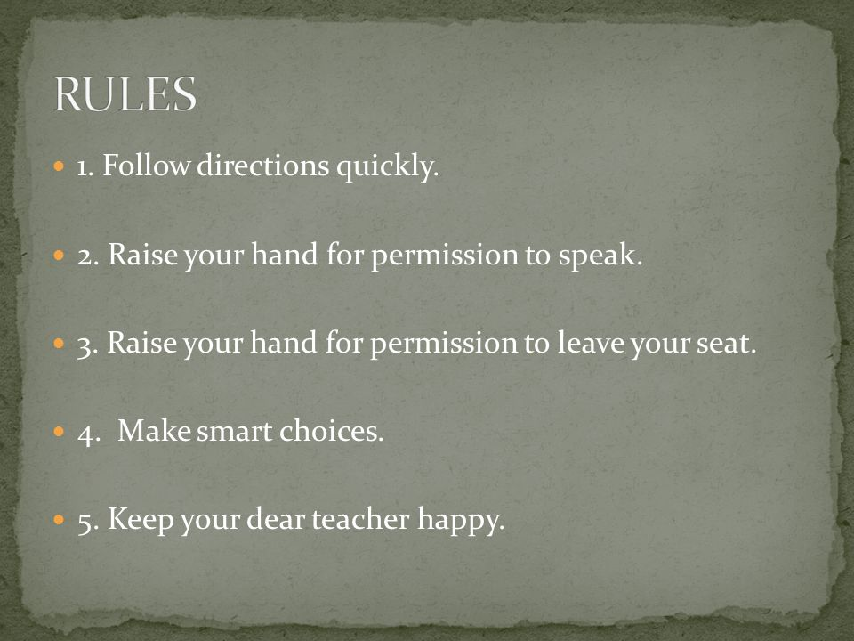 1. Follow directions quickly. 2. Raise your hand for permission to speak. 3. Raise your hand for permission to leave your seat. 4. Make smart choices.