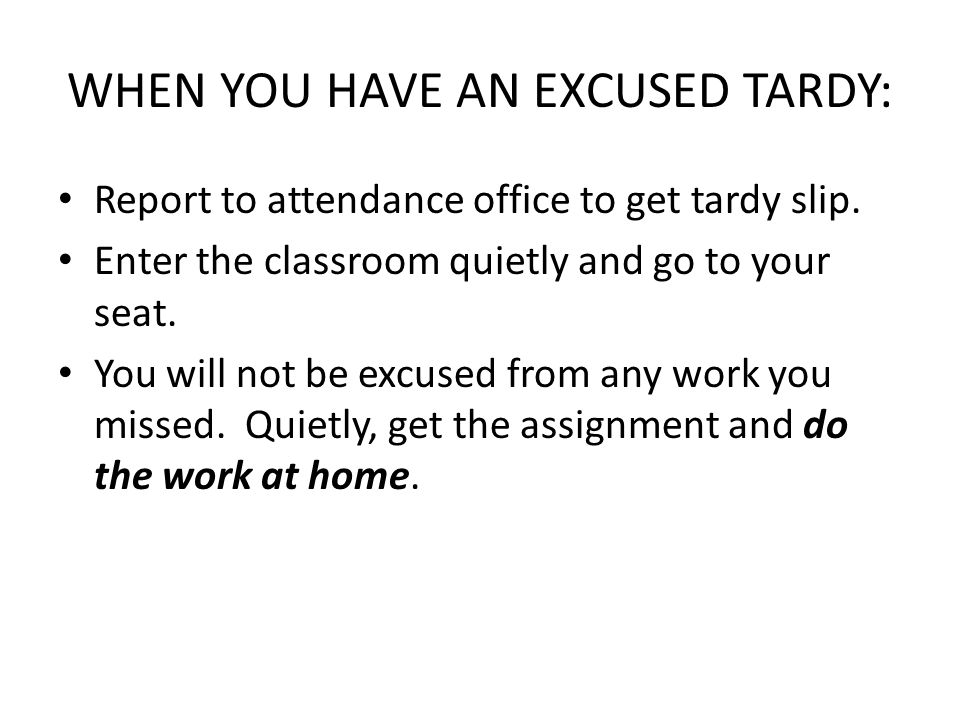 WHEN YOU HAVE AN EXCUSED TARDY: Report to attendance office to get tardy slip. Enter the classroom quietly and go to your seat. You will not be excuse