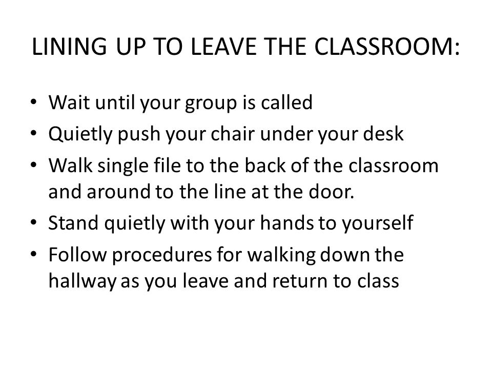 LINING UP TO LEAVE THE CLASSROOM: Wait until your group is called Quietly push your chair under your desk Walk single file to the back of the classroo