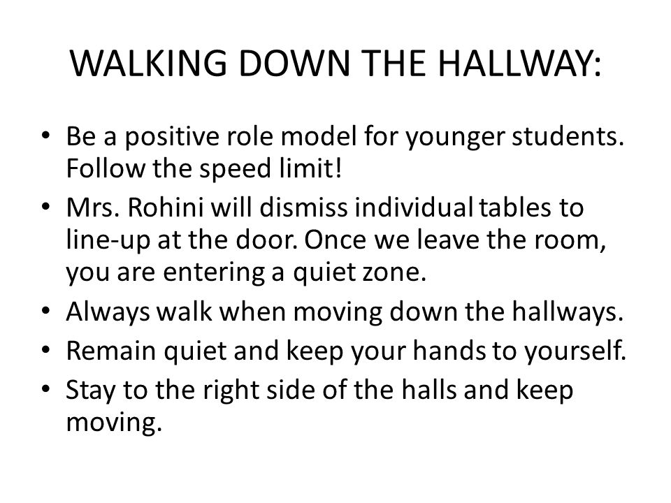 WALKING DOWN THE HALLWAY: Be a positive role model for younger students. Follow the speed limit! Mrs. Rohini will dismiss individual tables to line-up
