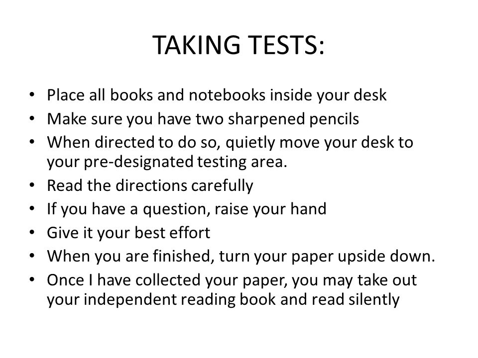 TAKING TESTS: Place all books and notebooks inside your desk Make sure you have two sharpened pencils When directed to do so, quietly move your desk t