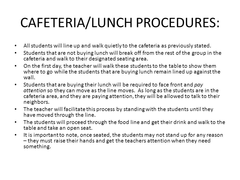CAFETERIA/LUNCH PROCEDURES: All students will line up and walk quietly to the cafeteria as previously stated. Students that are not buying lunch will