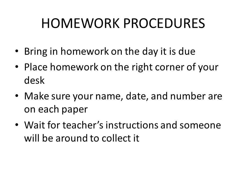 HOMEWORK PROCEDURES Bring in homework on the day it is due Place homework on the right corner of your desk Make sure your name, date, and number are o