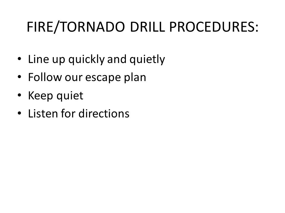 FIRE/TORNADO DRILL PROCEDURES: Line up quickly and quietly Follow our escape plan Keep quiet Listen for directions