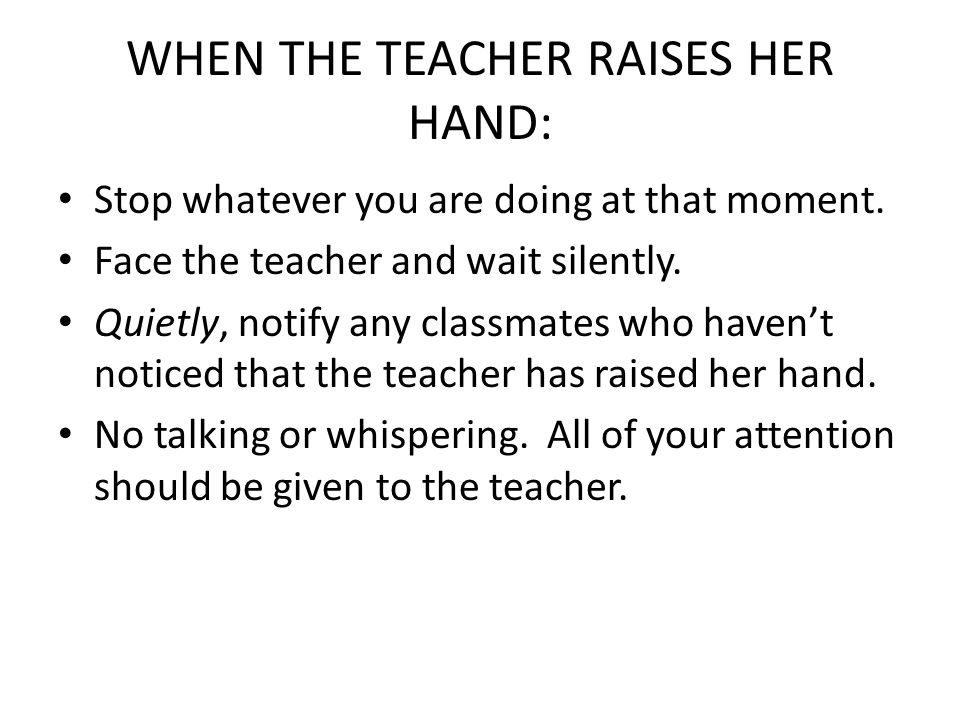 WHEN THE TEACHER RAISES HER HAND: Stop whatever you are doing at that moment. Face the teacher and wait silently. Quietly, notify any classmates who h