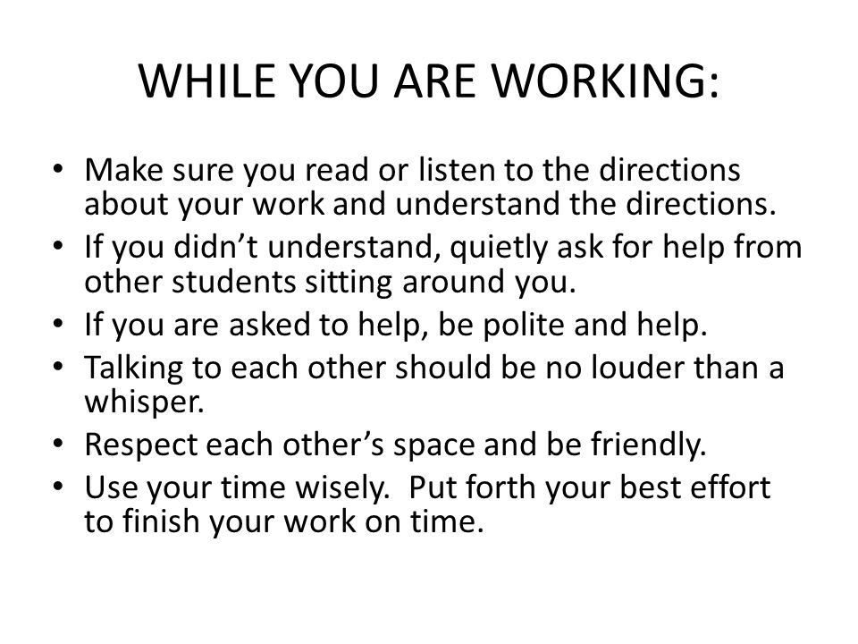 WHILE YOU ARE WORKING: Make sure you read or listen to the directions about your work and understand the directions. If you didn't understand, quietly
