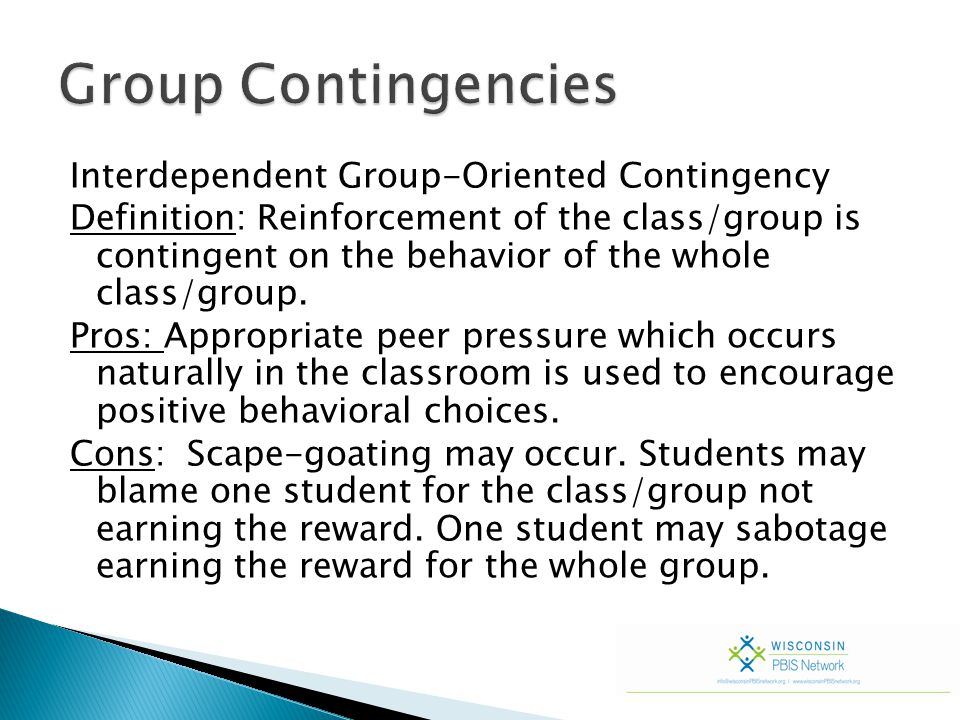 Interdependent Group-Oriented Contingency Definition: Reinforcement of the class/group is contingent on the behavior of the whole class/group. Pros: A