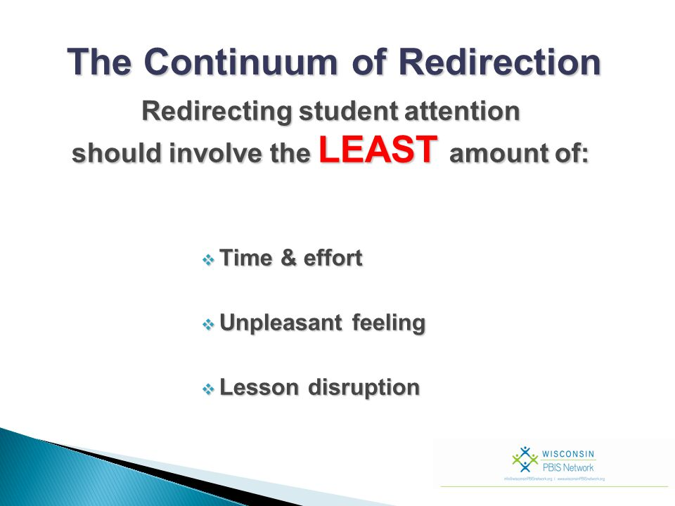  Time & effort  Unpleasant feeling  Lesson disruption The Continuum of Redirection Redirecting student attention Redirecting student attention shou