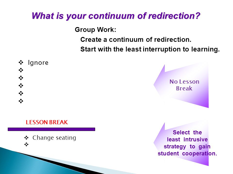 What is your continuum of redirection? Group Work: Create a continuum of redirection. Start with the least interruption to learning. Select the least