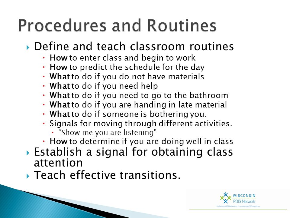  Define and teach classroom routines  How to enter class and begin to work  How to predict the schedule for the day  What to do if you do not have