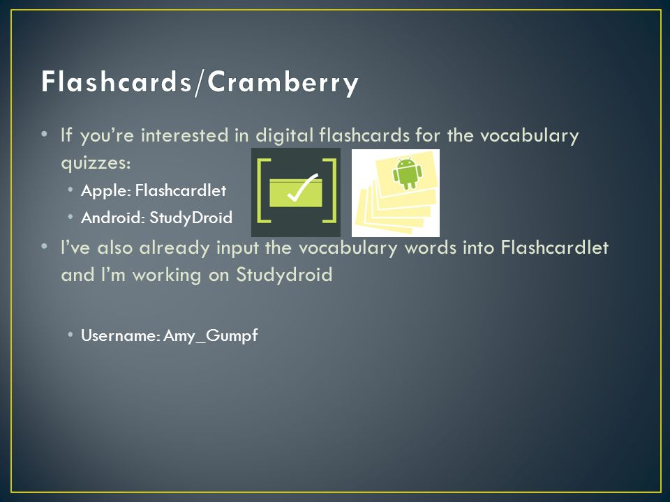 If you're interested in digital flashcards for the vocabulary quizzes: Apple: Flashcardlet Android: StudyDroid I've also already input the vocabulary words into Flashcardlet and I'm working on Studydroid Username: Amy_Gumpf