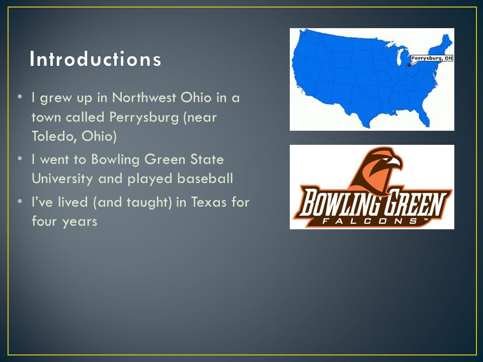 I grew up in Northwest Ohio in a town called Perrysburg (near Toledo, Ohio) I went to Bowling Green State University and played baseball I've lived (and taught) in Texas for four years