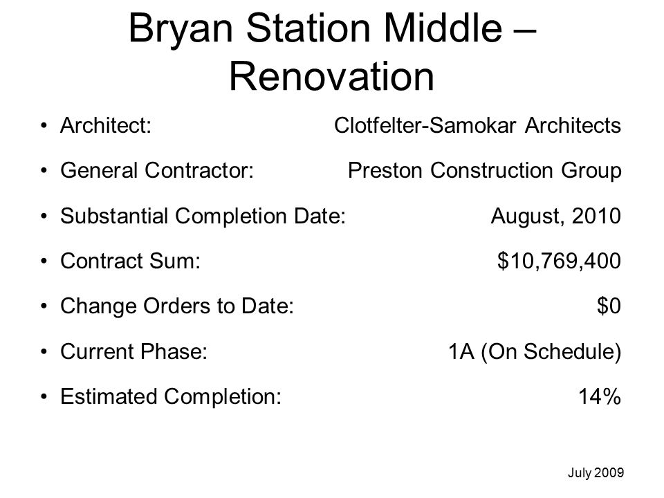 Bryan Station Middle – Renovation Architect: Clotfelter-Samokar Architects General Contractor: Preston Construction Group Substantial Completion Date:August, 2010 Contract Sum:$10,769,400 Change Orders to Date:$0 Current Phase:1A (On Schedule) Estimated Completion:14% July 2009