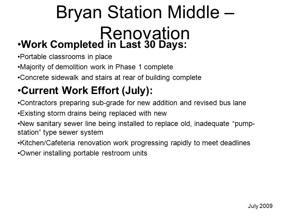 Bryan Station Middle – Renovation Work Completed in Last 30 Days: Portable classrooms in place Majority of demolition work in Phase 1 complete Concrete sidewalk and stairs at rear of building complete Current Work Effort (July): Contractors preparing sub-grade for new addition and revised bus lane Existing storm drains being replaced with new New sanitary sewer line being installed to replace old, inadequate pump- station type sewer system Kitchen/Cafeteria renovation work progressing rapidly to meet deadlines Owner installing portable restroom units July 2009