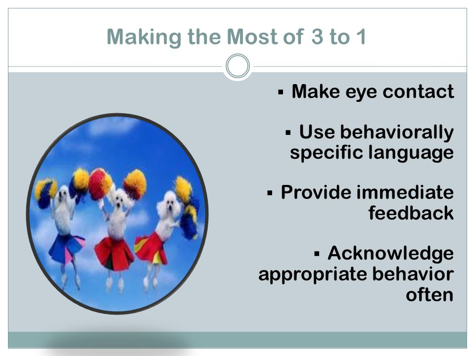 Making the Most of 3 to 1  Make eye contact  Use behaviorally specific language  Provide immediate feedback  Acknowledge appropriate behavior often