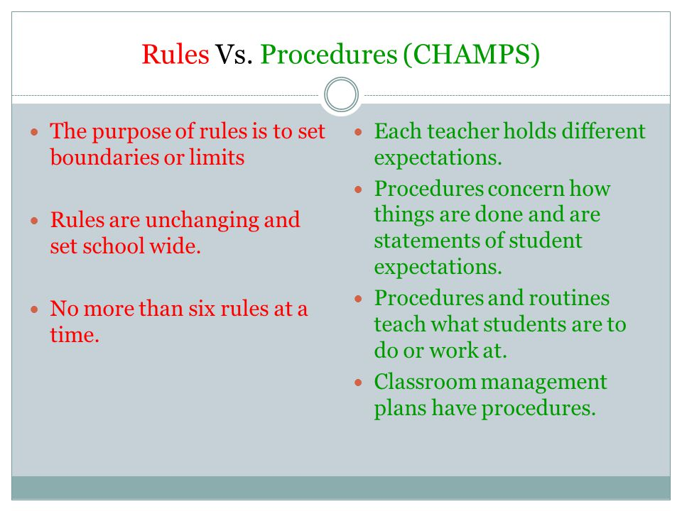 Rules Vs. Procedures (CHAMPS) The purpose of rules is to set boundaries or limits Rules are unchanging and set school wide. No more than six rules at