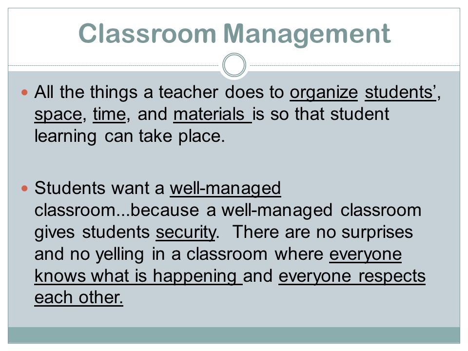 Classroom Management All the things a teacher does to organize students', space, time, and materials is so that student learning can take place.