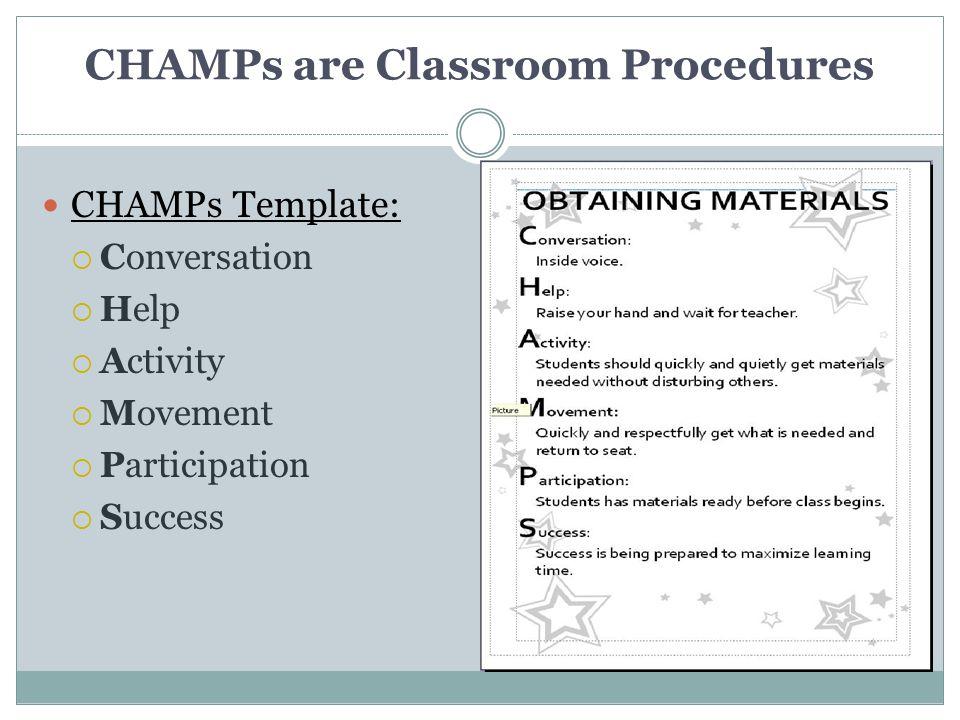 CHAMPs are Classroom Procedures CHAMPs Template:  Conversation  Help  Activity  Movement  Participation  Success