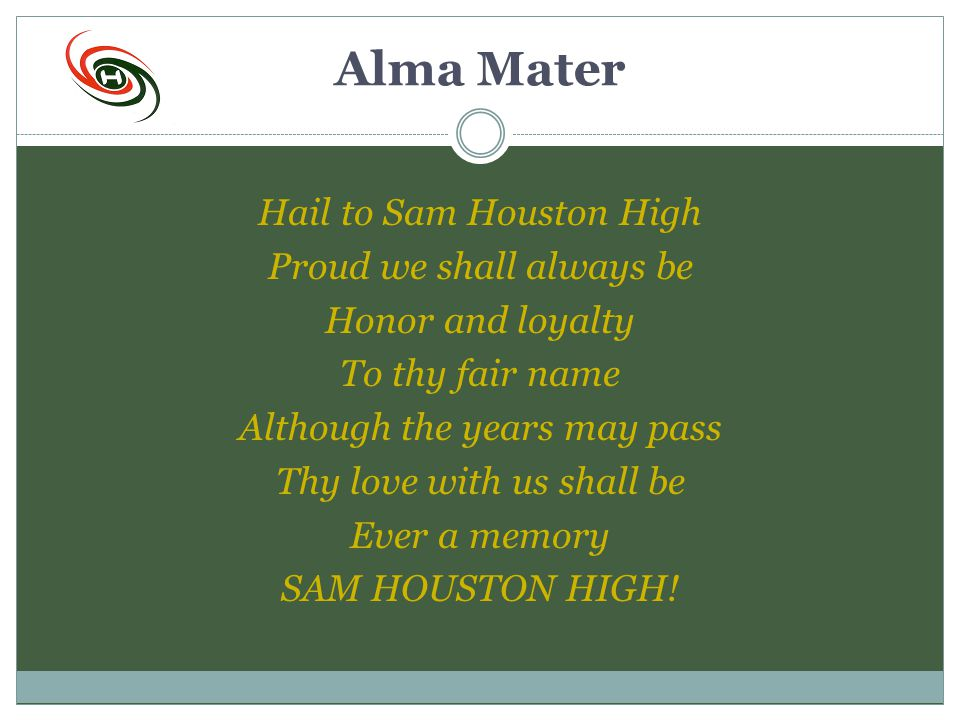 Alma Mater Hail to Sam Houston High Proud we shall always be Honor and loyalty To thy fair name Although the years may pass Thy love with us shall be