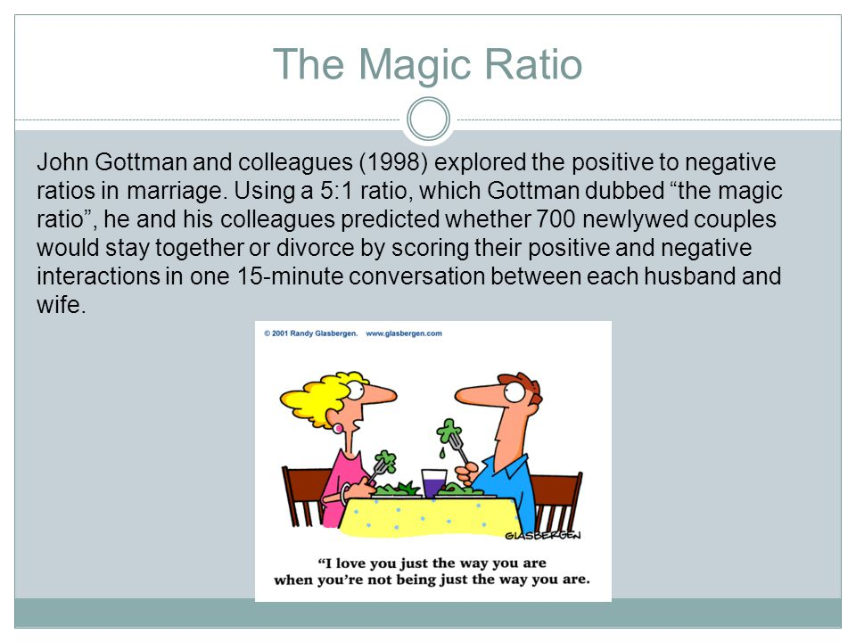 The Magic Ratio John Gottman and colleagues (1998) explored the positive to negative ratios in marriage.