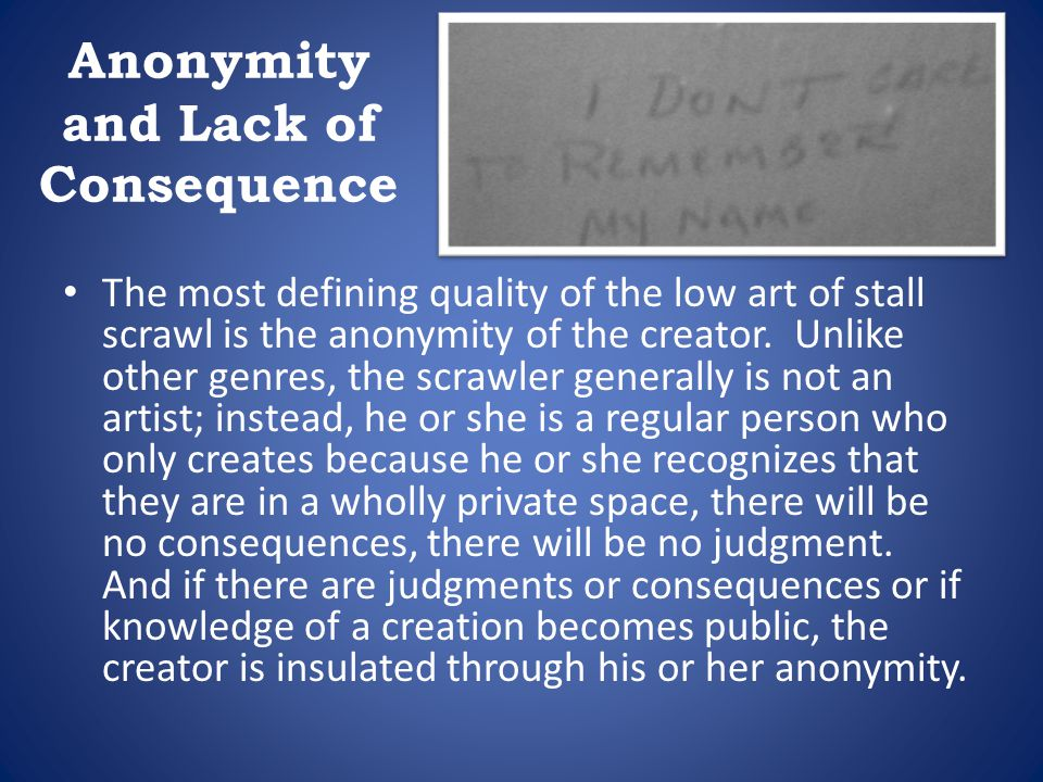 Anonymity and Lack of Consequence The most defining quality of the low art of stall scrawl is the anonymity of the creator. Unlike other genres, the s