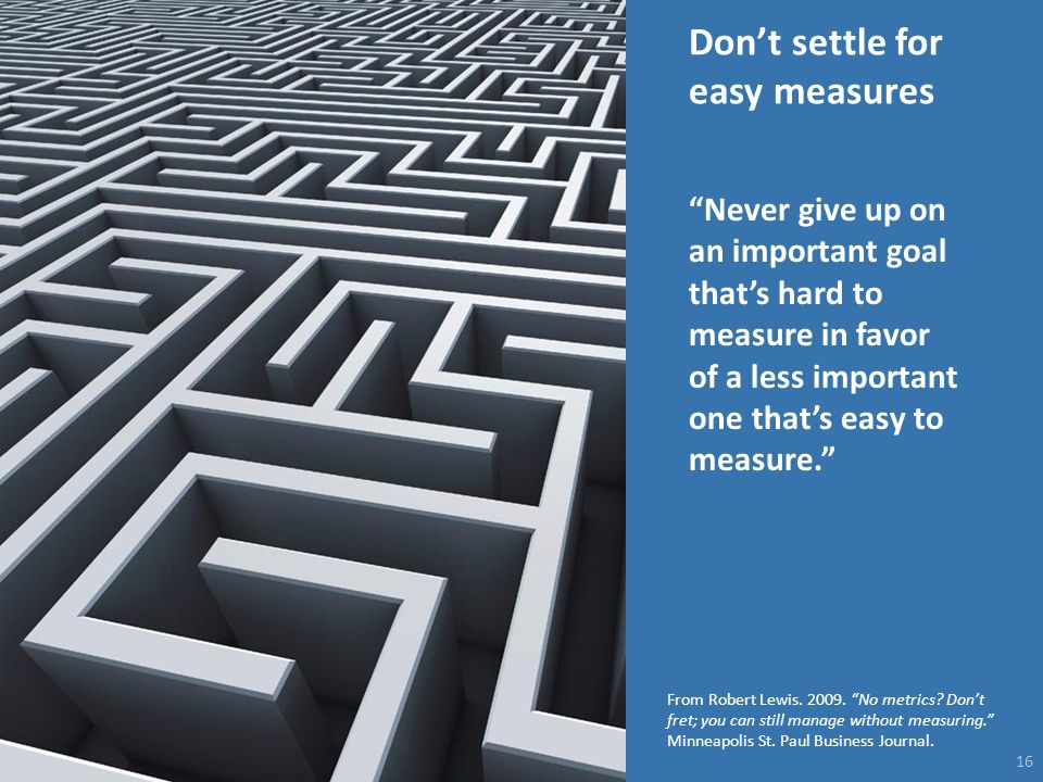 "Don't settle for easy measures 16 ""Never give up on an important goal that's hard to measure in favor of a less important one that's easy to measure."""