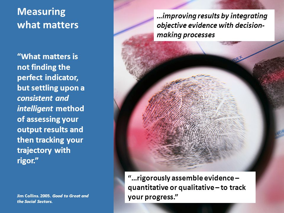 "Measuring what matters ""…rigorously assemble evidence – quantitative or qualitative – to track your progress."" ""What matters is not finding the perfec"