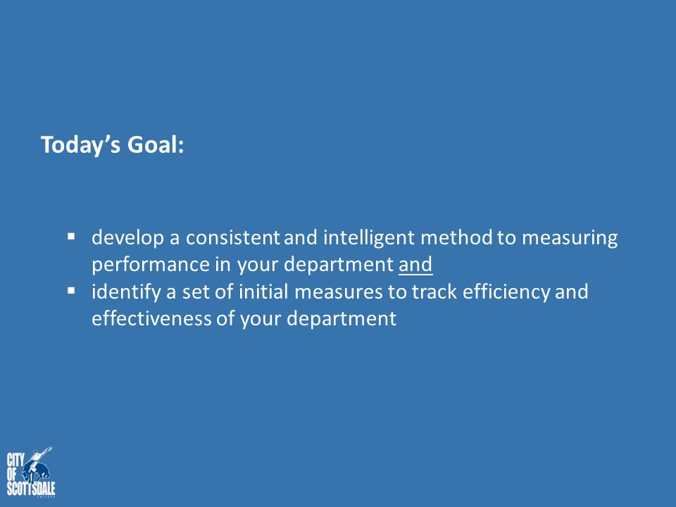 Today's Goal:  develop a consistent and intelligent method to measuring performance in your department and  identify a set of initial measures to tr
