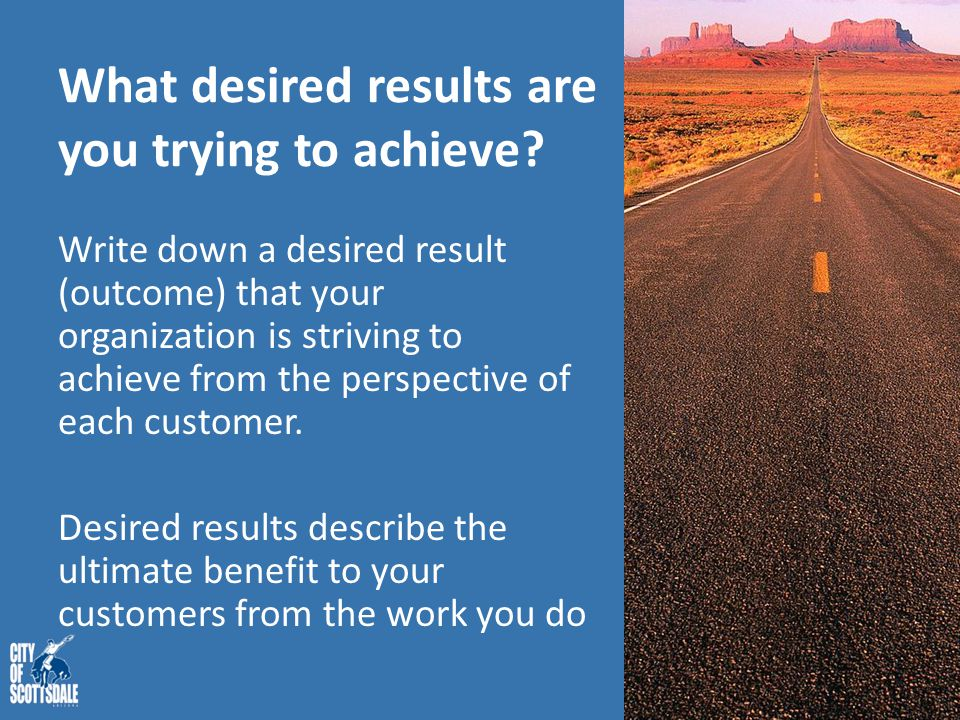 What desired results are you trying to achieve? Write down a desired result (outcome) that your organization is striving to achieve from the perspecti