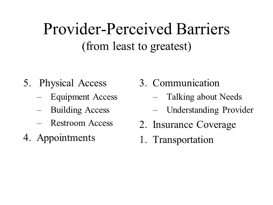 Provider-Perceived Barriers (from least to greatest) 5. Physical Access –Equipment Access –Building Access –Restroom Access 4. Appointments 3. Communi