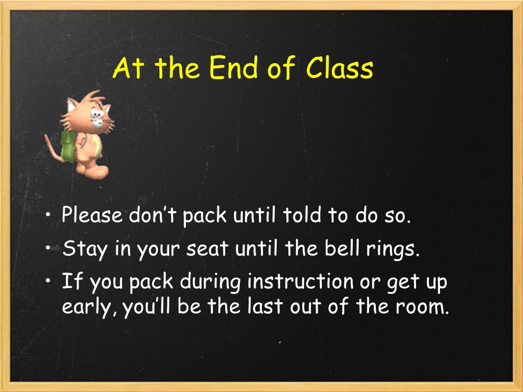 At the End of Class Please don't pack until told to do so.