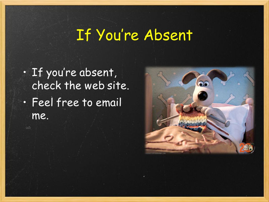 If You're Absent If you're absent, check the web site. Feel free to email me.