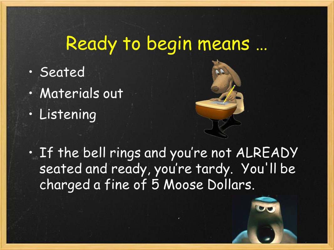 Ready to begin means … Seated Materials out Listening If the bell rings and you're not ALREADY seated and ready, you're tardy.