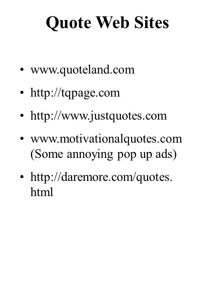 Quote Web Sites www.quoteland.com http://tqpage.com http://www.justquotes.com www.motivationalquotes.com (Some annoying pop up ads) http://daremore.com/quotes.