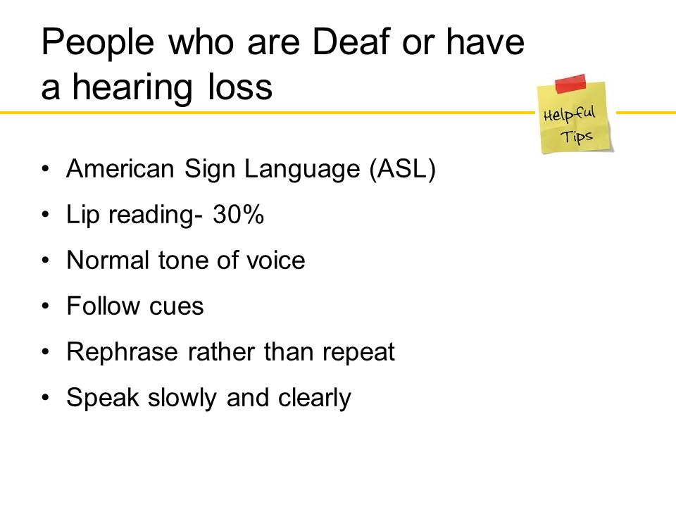 People who are Deaf or have a hearing loss American Sign Language (ASL) Lip reading- 30% Normal tone of voice Follow cues Rephrase rather than repeat Speak slowly and clearly