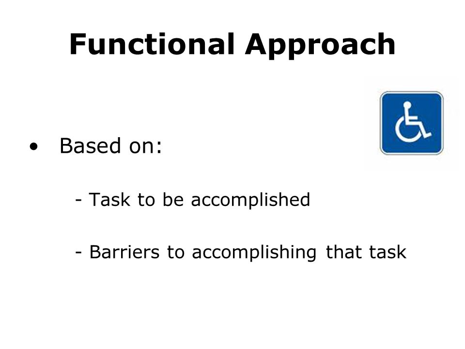 Functional Approach Based on: - Task to be accomplished - Barriers to accomplishing that task