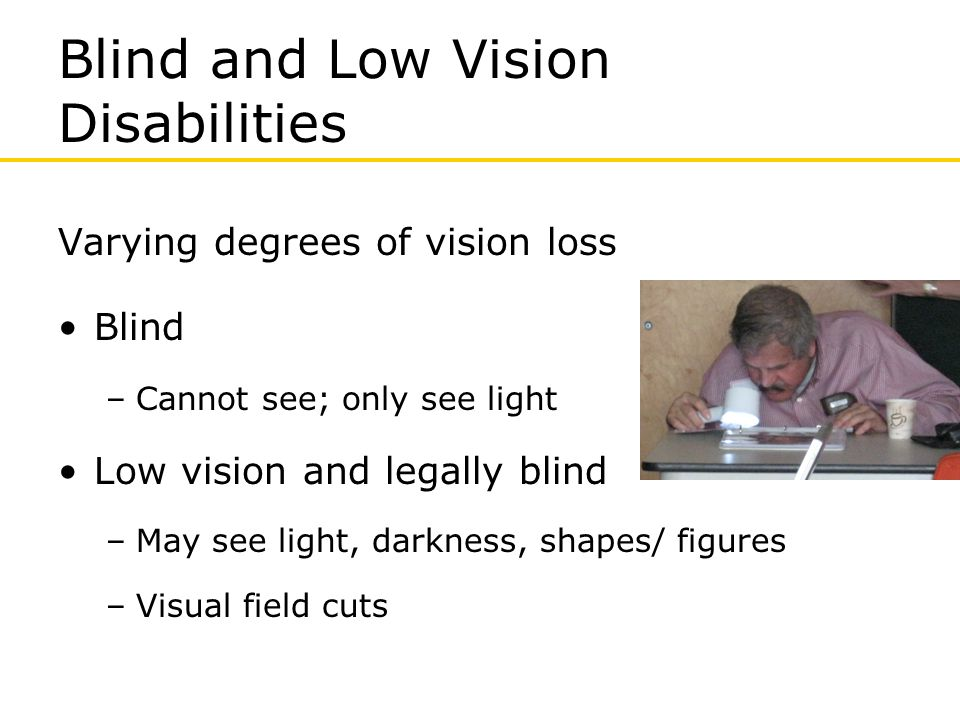 Difficulty reading/ writing (Braille/ standard print) Manipulating Walking Balance Seeing subtle differences in color- color blindness Depth perception Neuropathy Blind and Low Vision Disability