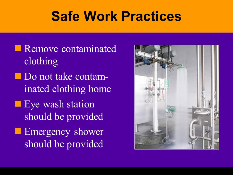 Safe Work Practices Remove contaminated clothing Do not take contam- inated clothing home Eye wash station should be provided Emergency shower should be provided