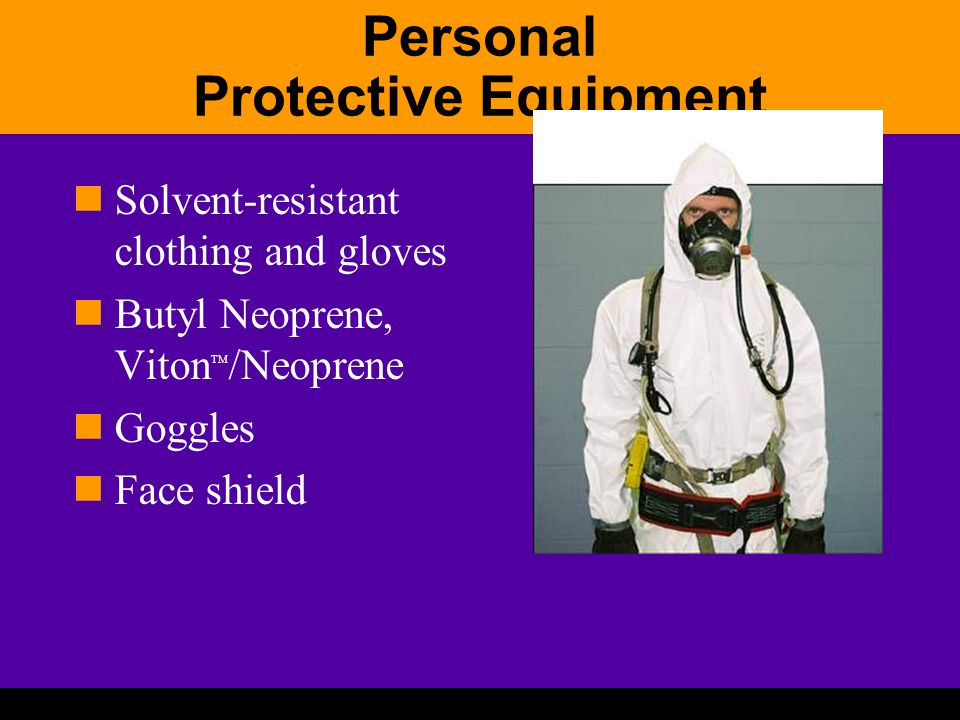 Personal Protective Equipment Solvent-resistant clothing and gloves Butyl Neoprene, Viton TM /Neoprene Goggles Face shield