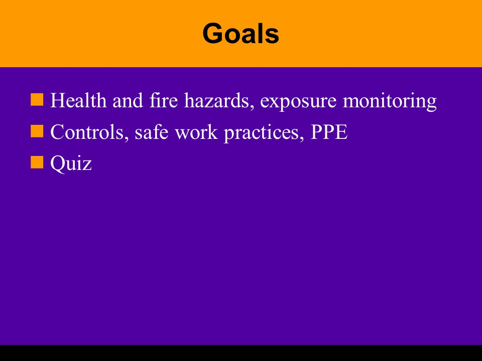Goals Health and fire hazards, exposure monitoring Controls, safe work practices, PPE Quiz