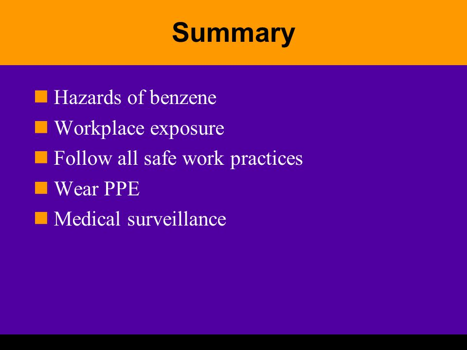 Summary Hazards of benzene Workplace exposure Follow all safe work practices Wear PPE Medical surveillance