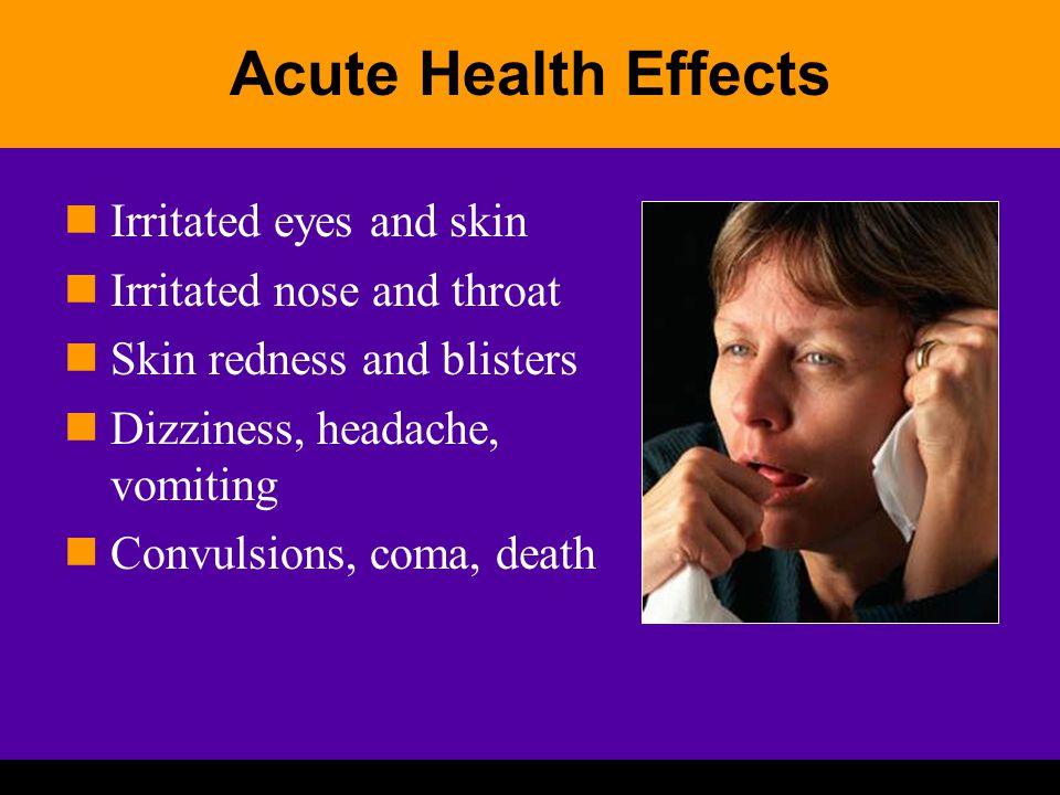 Acute Health Effects Irritated eyes and skin Irritated nose and throat Skin redness and blisters Dizziness, headache, vomiting Convulsions, coma, death