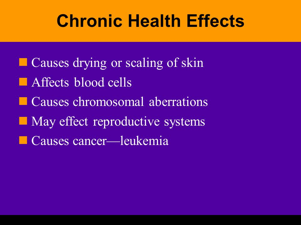 Chronic Health Effects Causes drying or scaling of skin Affects blood cells Causes chromosomal aberrations May effect reproductive systems Causes cancer—leukemia