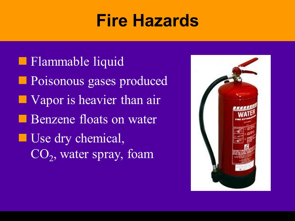 Fire Hazards Flammable liquid Poisonous gases produced Vapor is heavier than air Benzene floats on water Use dry chemical, CO 2, water spray, foam