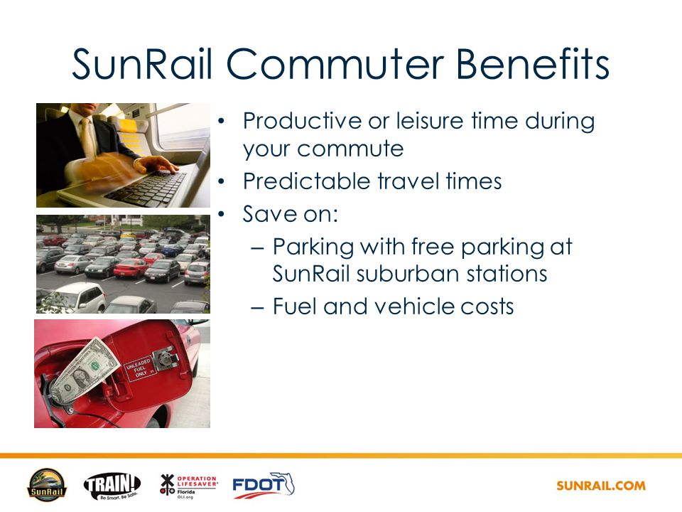 SunRail Commuter Benefits Productive or leisure time during your commute Predictable travel times Save on: – Parking with free parking at SunRail suburban stations – Fuel and vehicle costs