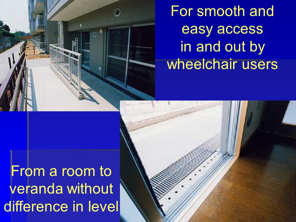 For smooth and easy access in and out by wheelchair users From a room to veranda without difference in level