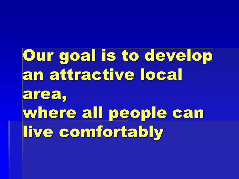 Our goal is to develop an attractive local area, where all people can live comfortably